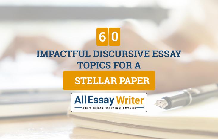 60 Impactful Discursive Essay Topics for a Stellar Paper